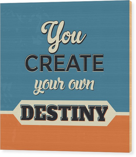 You Create Your Own Destiny Wood Print