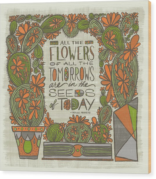 All The Flowers Of All The Tomorrows Are In The Seeds Of Today Indian Proverb Wood Print