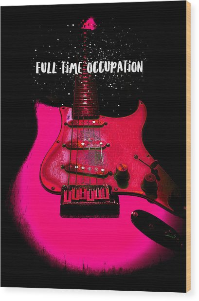 Full Time Occupation Guitar Wood Print