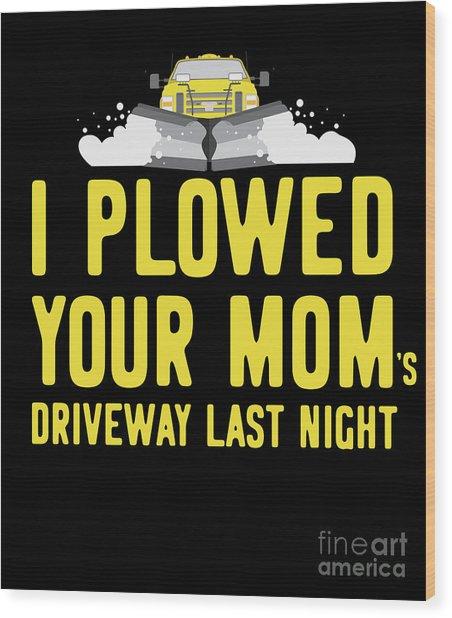 I Plowed Your Moms Driveway Last Night Plow Truck Driver Wood Print