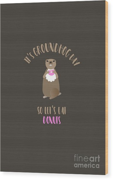 It's Groundhog Day So Let's Eat Donuts Wood Print