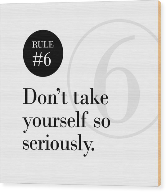 Rule #6 - Don't Take Yourself So Seriously - Black On White Wood Print