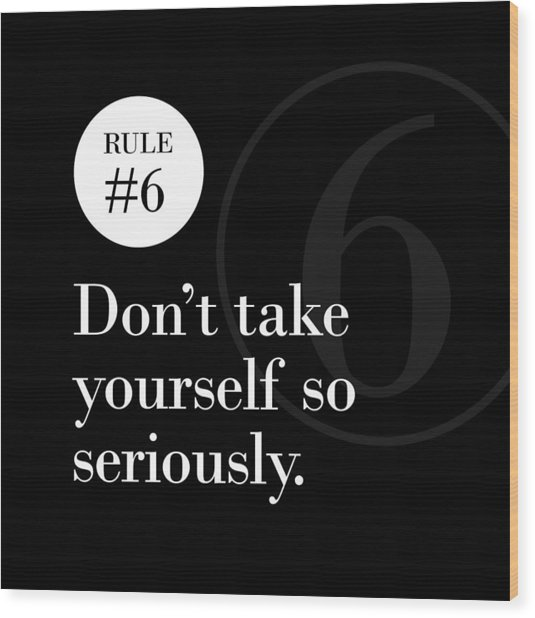 Rule #6 - Don't Take Yourself So Seriously - White On Black Wood Print