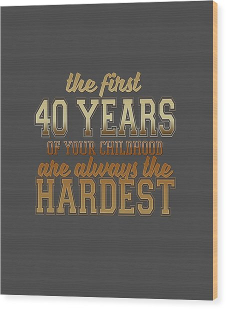 The First 40 Years Wood Print