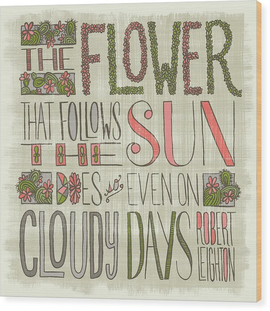 The Flower That Follows The Sun Does So Even On Cloudy Days Robert Leighton Quote Wood Print