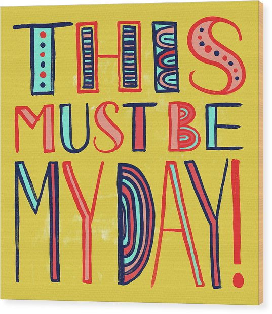 This Must Be My Day Wood Print