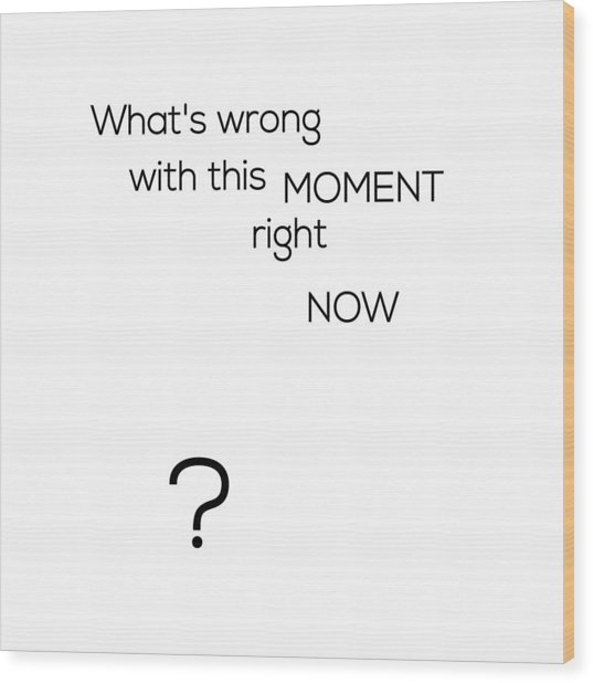 What's Wrong With This Moment Right Now - White Wood Print
