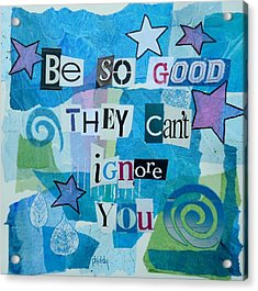 Be So Good They Can't Ignore You Acrylic Print