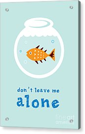 Do Not Leave Fish Alone Acrylic Print by Judilyn
