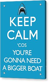 Keep Calm 'cos You're Gonna Need A Bigger Boat Acrylic Print by IKONOGRAPHI Art and Design