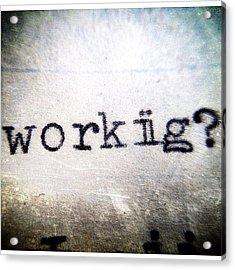 Workiig? Acrylic Print