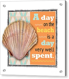A Day On The Beach Is A Day Very Well Spent. Acrylic Print