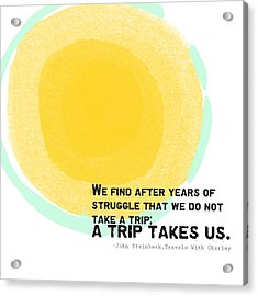 A Trip Takes Us- Steinbeck Quote Art Acrylic Print by Linda Woods