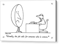 Actually, The Job Calls For Someone Who Is Convex Acrylic Print by Charles Barsotti