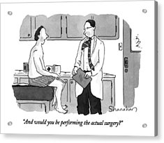 And Would You Be Performing The Actual Surgery? Acrylic Print by Danny Shanahan