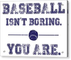 Baseball Isn't Boring. You Are Acrylic Print by The Heckler