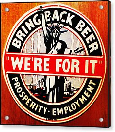 Bring Back Beer - We're For It Acrylic Print by Bill Cannon