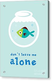 Do Not Leave Fish Alone Acrylic Print