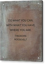 Do What You Can With What You Have Acrylic Print by Kim Fearheiley