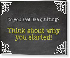 Do You Feel Like Quitting - Think About Why You Started - Inspirational Quote Acrylic Print