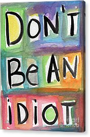 Don't Be An Idiot Acrylic Print by Linda Woods