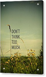 Don't Think Too Much Acrylic Print by Olivia StClaire