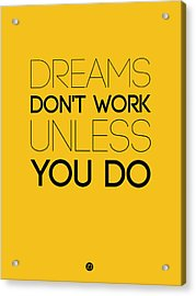 Dreams Don't Work Unless You Do 1 Acrylic Print by Naxart Studio