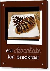 Eat Chocolate For Breakfast Acrylic Print by Ann Powell