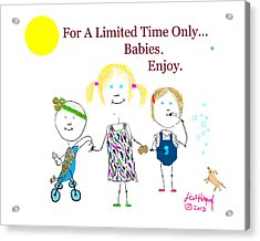 For A Limited Time Only...babies. Enjoy. Acrylic Print