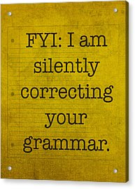 Fyi I Am Silently Correcting Your Grammar Acrylic Print