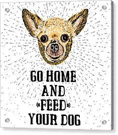Go Home And Feed Your Dog. Sign With Acrylic Print