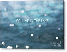 Go Jump In The Lake Acrylic Print by Kim Fearheiley