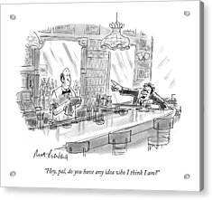 Hey, Pal, Do You Have Any Idea Who I Think I Am? Acrylic Print by Mort Gerberg