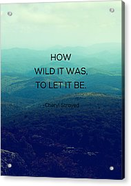 How Wild It Was To Let It Be Acrylic Print by Kim Fearheiley
