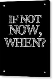 If Not Now When Poster Black Acrylic Print