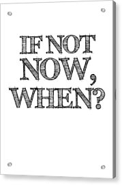 If Not Now When Poster White Acrylic Print by Naxart Studio