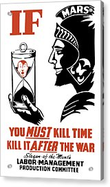 If You Must Kill Time - Kill It After The War Acrylic Print by War Is Hell Store