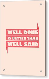 Well Done Is Better Than Well Said -  Benjamin Franklin Inspirational Quotes Poster Acrylic Print by Lab No 4 - The Quotography Department