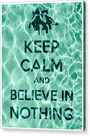 Keep Calm And Believe In Nothing Acrylic Print by Filippo B