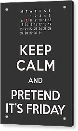 Keep Calm And Pretend It's Friday Acrylic Print by Helena Kay