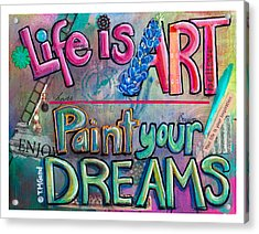 Life Is Art Paint Your Dreams Acrylic Print