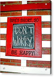 Life's Short So Don't Worry Be Happy Acrylic Print by Kathy  White