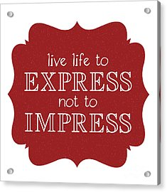 Live Life To Express Not Impress Acrylic Print by Liesl Marelli