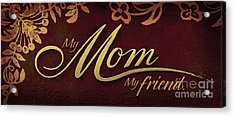 My Mom  My Friend Acrylic Print
