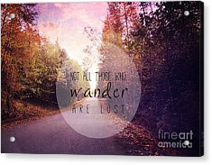 Not All Those Who Wander Are Lost Acrylic Print by Sylvia Cook