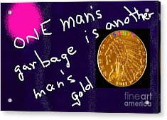 One Man's Garbage Is Another Man's Gold Acrylic Print