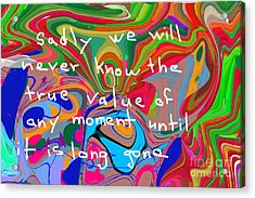 Sadly We Will Never Know The True Value Of Any Moment Until It Is Long Gone Acrylic Print