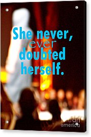 She Never Ever Doubted Herself  Acrylic Print by Corey Garcia