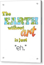 The Earth Without Art Is Just Eh  Acrylic Print