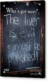 The Liver Is Evil Acrylic Print by John Rizzuto